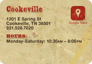 Cookeville: 1201 E Spring St • Cookeville, TN 38501 • 931-528-7020  HOURS: Monday-Saturday: 10:30AM – 8:00PM