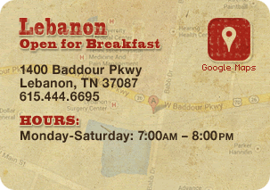 Lebanon: Open for Breakfast 1400 Baddour Pkwy • Lebanon, TN 37087 • 615-444-6695  HOURS: Monday-Saturday: 7:00AM – 8:00PM • Sunday: 7:00AM – 6:00PM